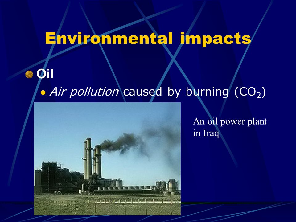 Environmental impacts Oil Air pollution caused by burning (CO 2 ) An oil power plant in Iraq
