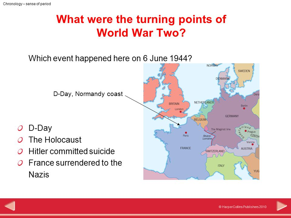 © HarperCollins Publishers 2010 Chronology – sense of period What were the turning points of World War Two? Which event happened here on 6 June 1944?