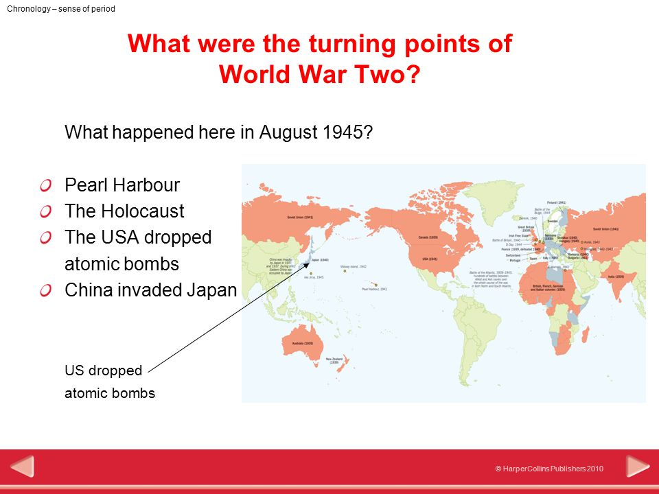 © HarperCollins Publishers 2010 Chronology – sense of period What were the turning points of World War Two? What happened here in August 1945? Pearl H