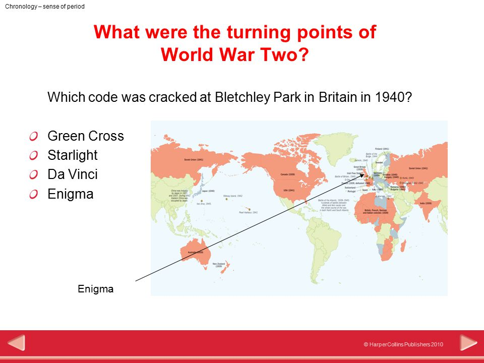 © HarperCollins Publishers 2010 Chronology – sense of period What were the turning points of World War Two? Which code was cracked at Bletchley Park i