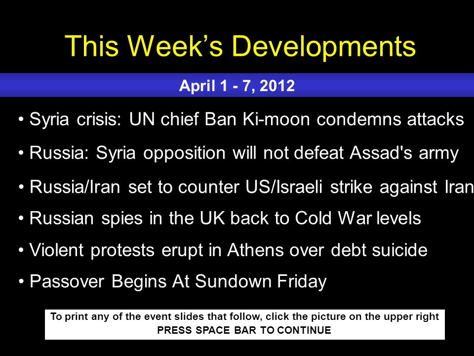 This Week's Developments To print any of the event slides that follow, click the picture on the upper right PRESS SPACE BAR TO CONTINUE Syria crisis: UN chief Ban Ki-moon condemns attacks Russia: Syria opposition will not defeat Assad s army Russia/Iran set to counter US/Israeli strike against Iran Russian spies in the UK back to Cold War levels Violent protests erupt in Athens over debt suicide April 1 - 7, 2012 Passover Begins At Sundown Friday