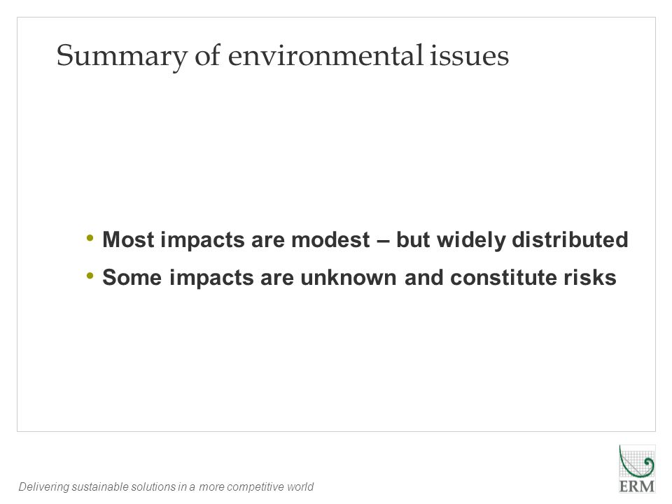 Delivering sustainable solutions in a more competitive world Summary of environmental issues Most impacts are modest – but widely distributed Some impacts are unknown and constitute risks