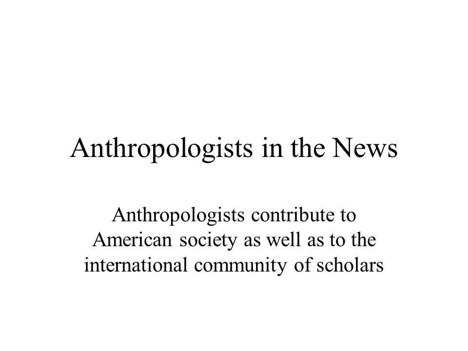 Anthropologists in the News Anthropologists contribute to American society as well as to the international community of scholars