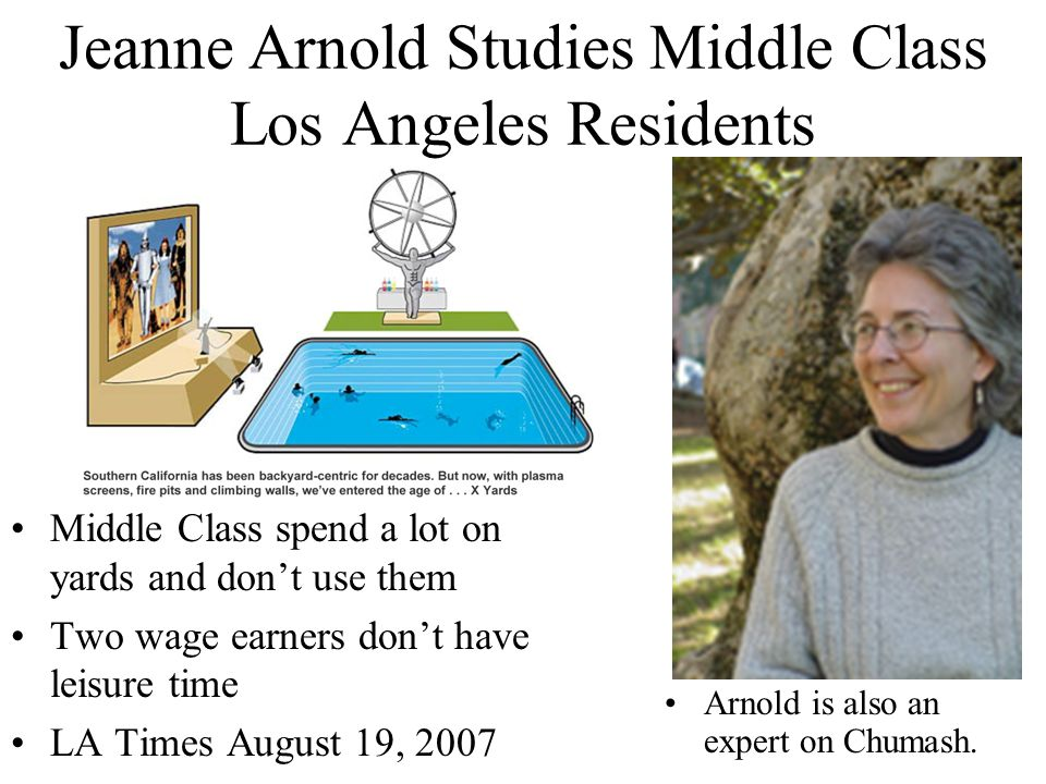 Jeanne Arnold Studies Middle Class Los Angeles Residents Middle Class spend a lot on yards and don't use them Two wage earners don't have leisure time