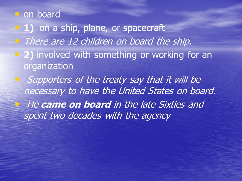 on board 1) on a ship, plane, or spacecraft There are 12 children on board the ship. 2) involved with something or working for an organization Support