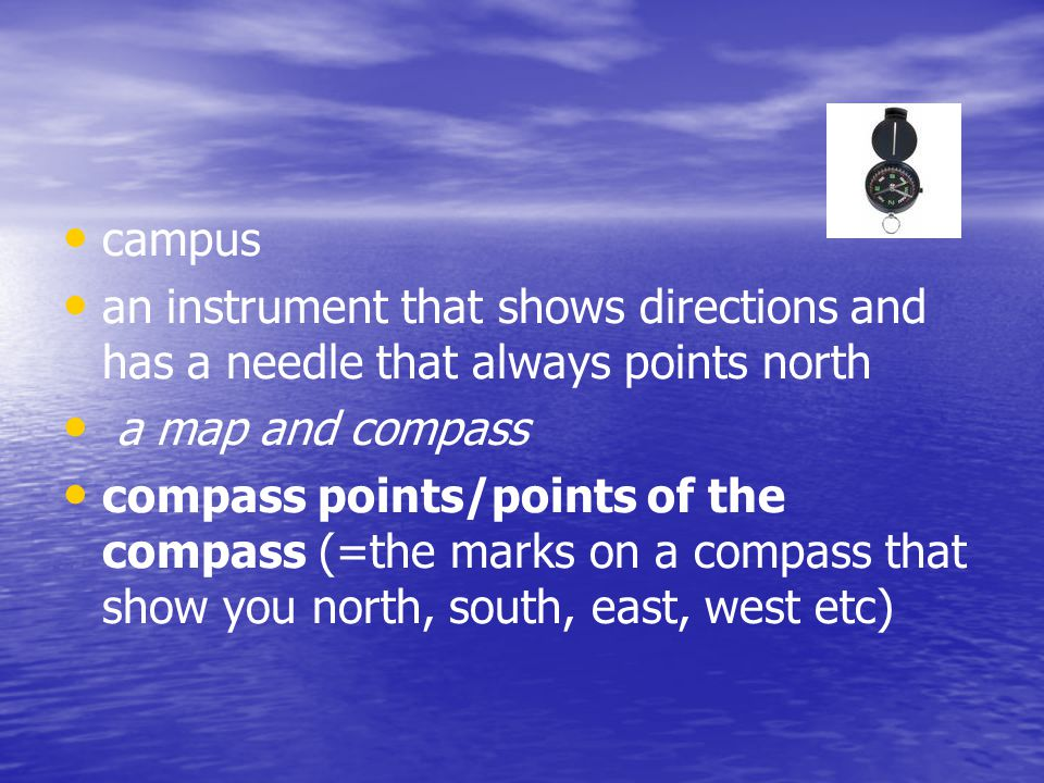 campus an instrument that shows directions and has a needle that always points north a map and compass compass points/points of the compass (=the mark