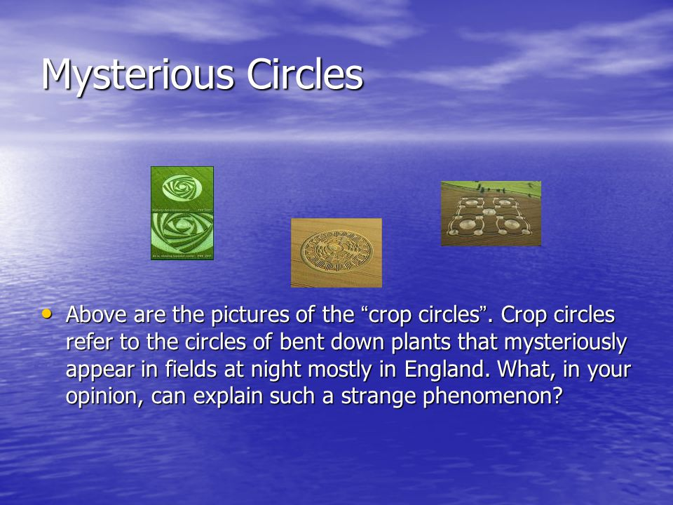 "Above are the pictures of the ""crop circles"". Crop circles refer to the circles of bent down plants that mysteriously appear in fields at night mostly"