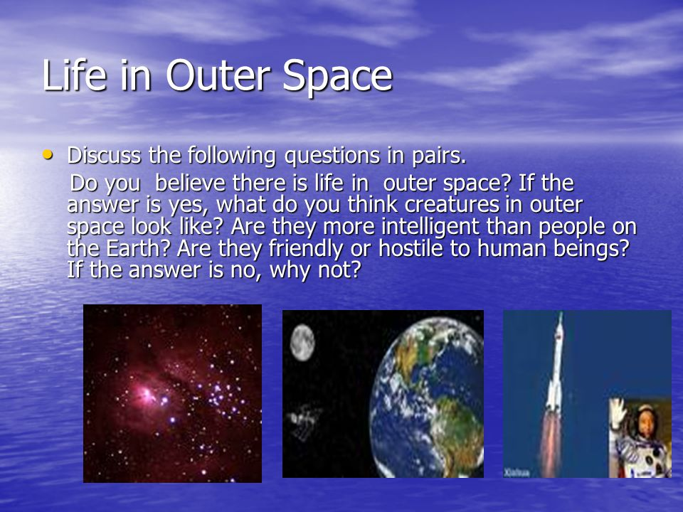 Life in Outer Space Discuss the following questions in pairs. Discuss the following questions in pairs. Do you believe there is life in outer space? I