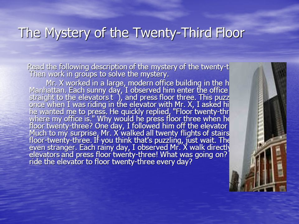 The Mystery of the Twenty-Third Floor Read the following description of the mystery of the twenty-third Moor. Then work in groups to solve the mystery