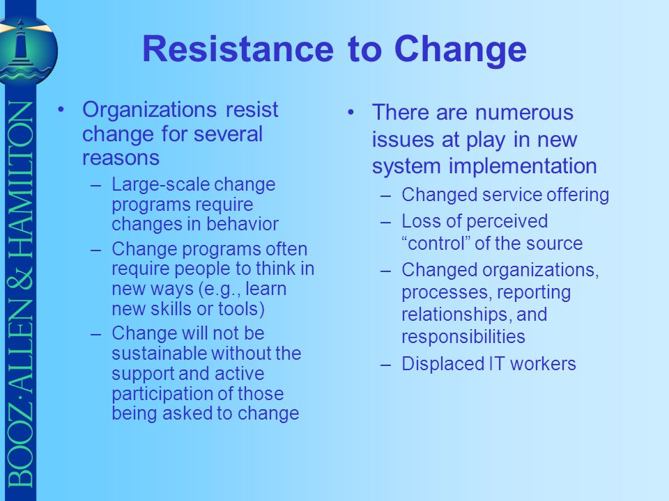 Resistance to Change Organizations resist change for several reasons –Large-scale change programs require changes in behavior –Change programs often r