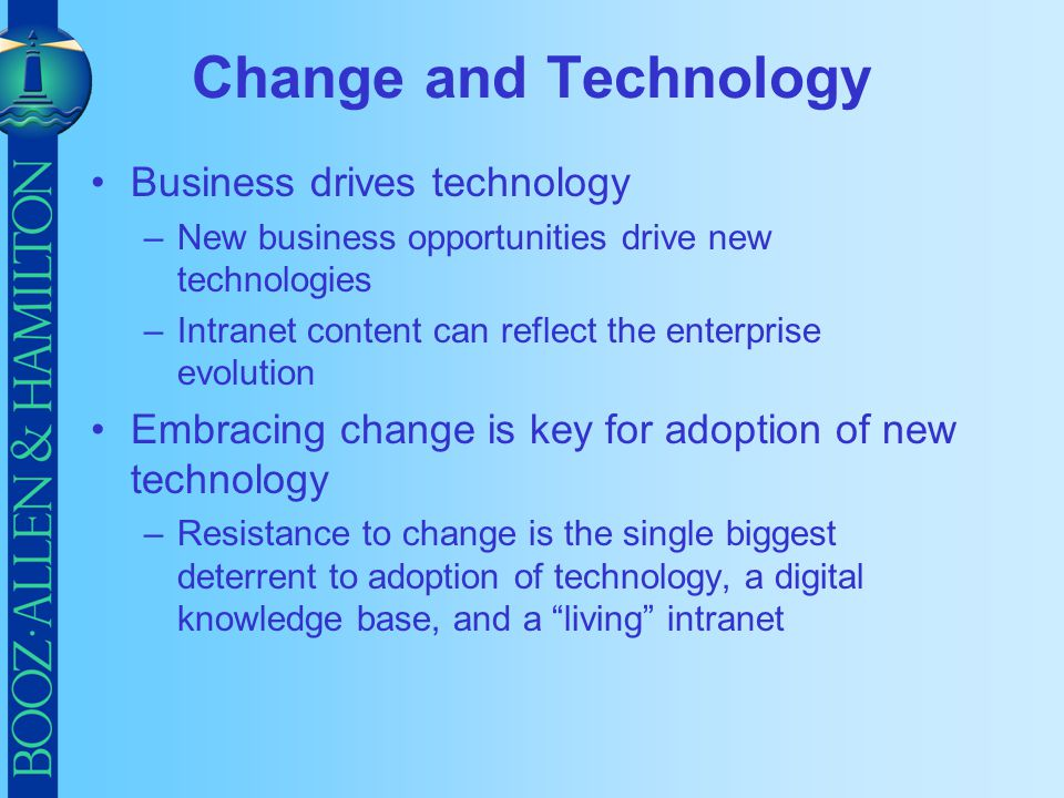 Change and Technology Business drives technology –New business opportunities drive new technologies –Intranet content can reflect the enterprise evolu