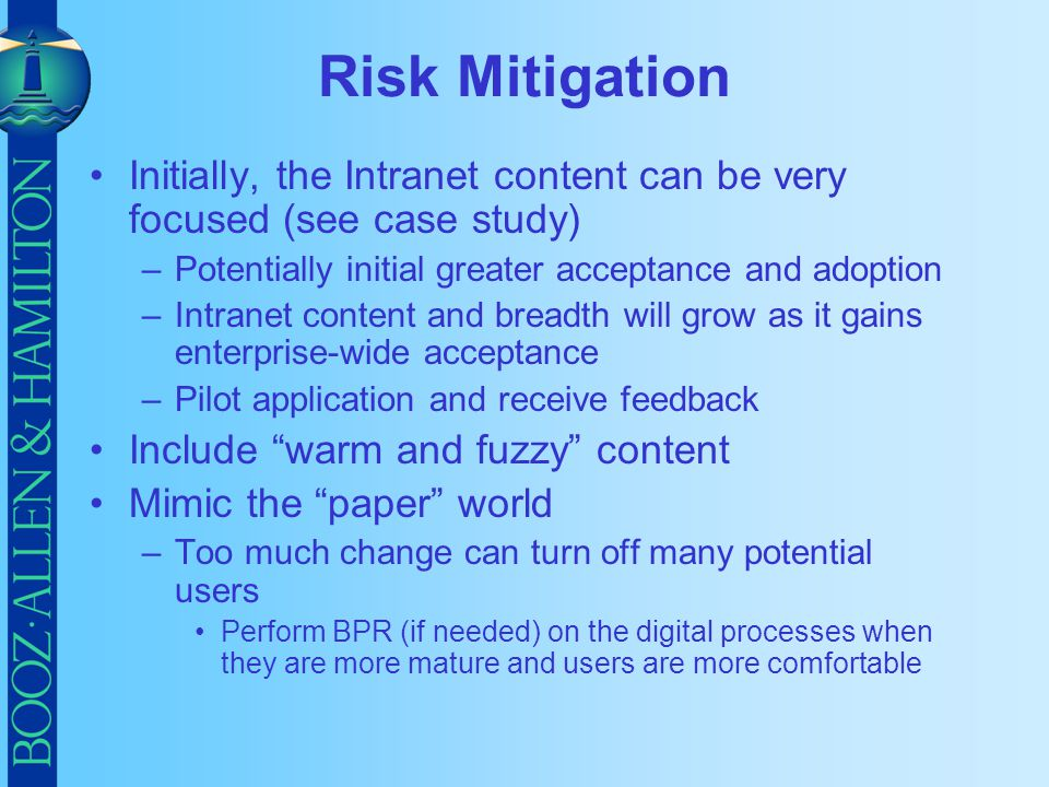 Risk Mitigation Initially, the Intranet content can be very focused (see case study) –Potentially initial greater acceptance and adoption –Intranet co