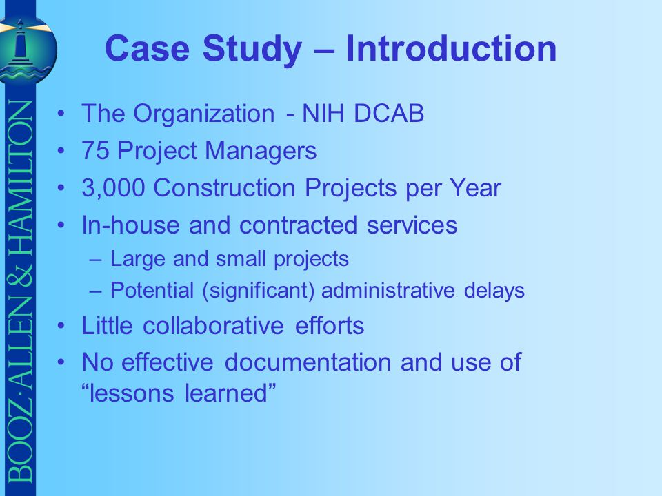 Case Study – Introduction The Organization - NIH DCAB 75 Project Managers 3,000 Construction Projects per Year In-house and contracted services –Large