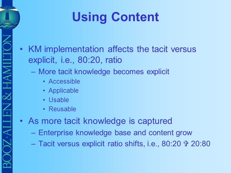 Using Content KM implementation affects the tacit versus explicit, i.e., 80:20, ratio –More tacit knowledge becomes explicit Accessible Applicable Usa