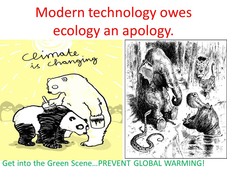 Modern technology owes ecology an apology. Get into the Green Scene…PREVENT GLOBAL WARMING!