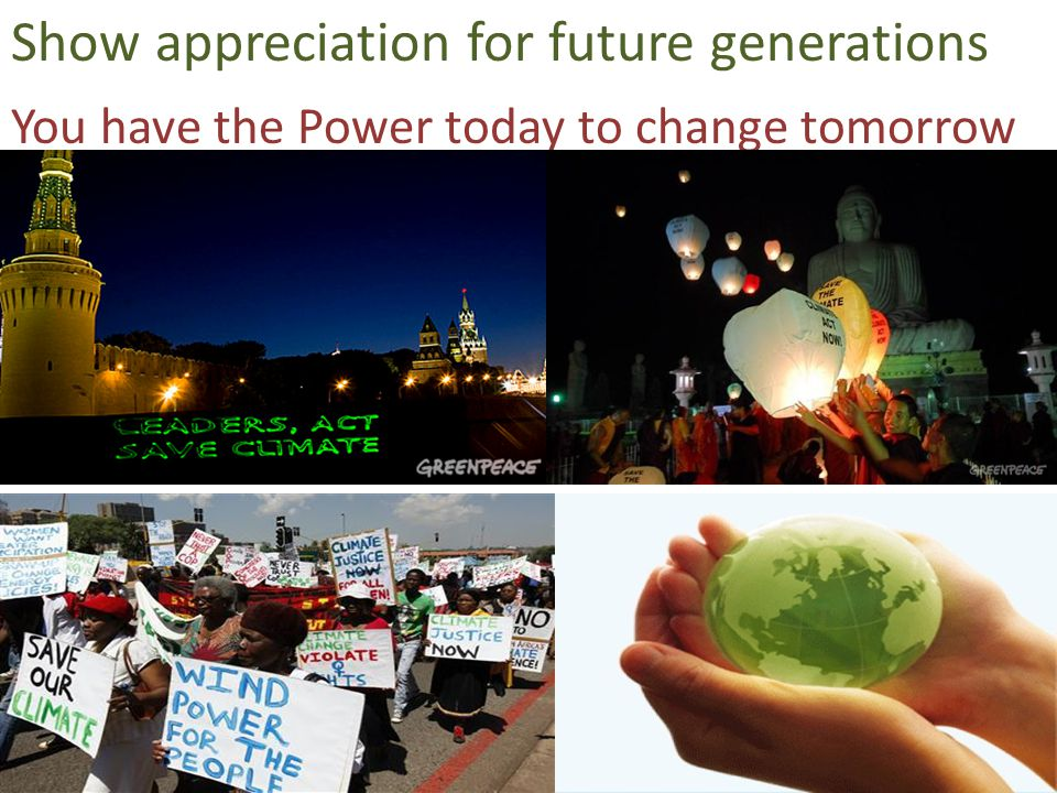 You have the Power today to change tomorrow Show appreciation for future generations