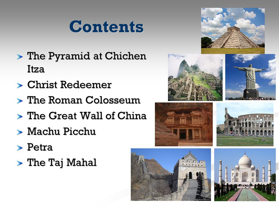 Contents The Pyramid at Chichen Itza Christ Redeemer The Roman Colosseum The Great Wall of China Machu Picchu Petra The Taj Mahal