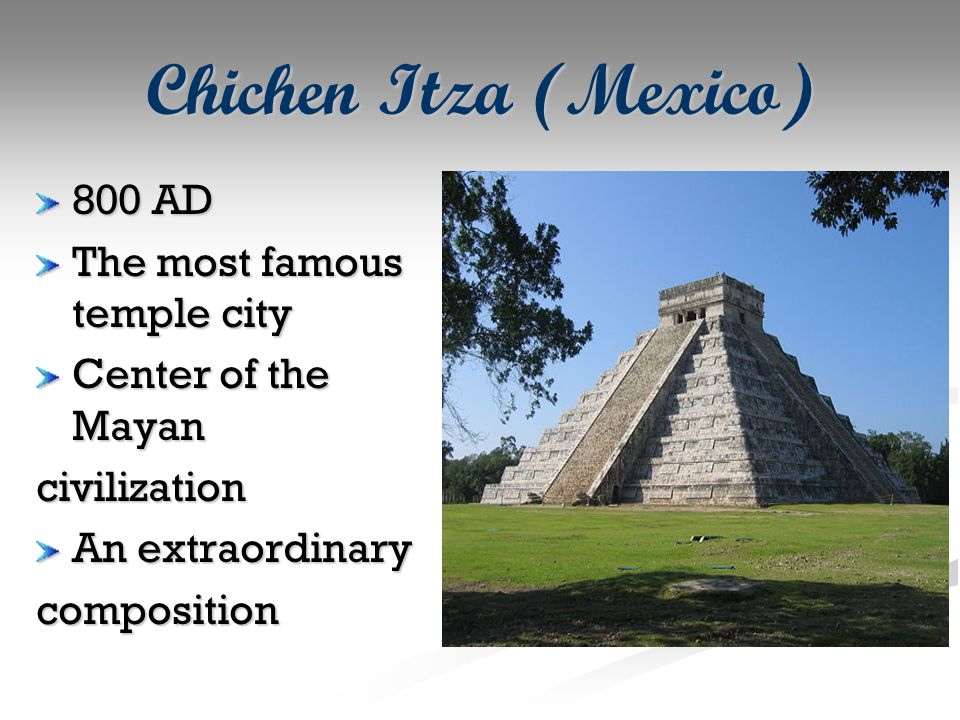 Chichen Itza (Mexico) 800 AD The most famous temple city Center of the Mayan civilization An extraordinary composition