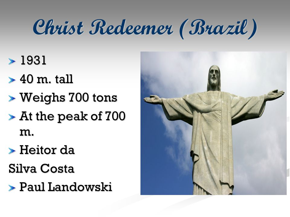 Christ Redeemer (Brazil) 1931 40 m. tall Weighs 700 tons At the peak of 700 m.