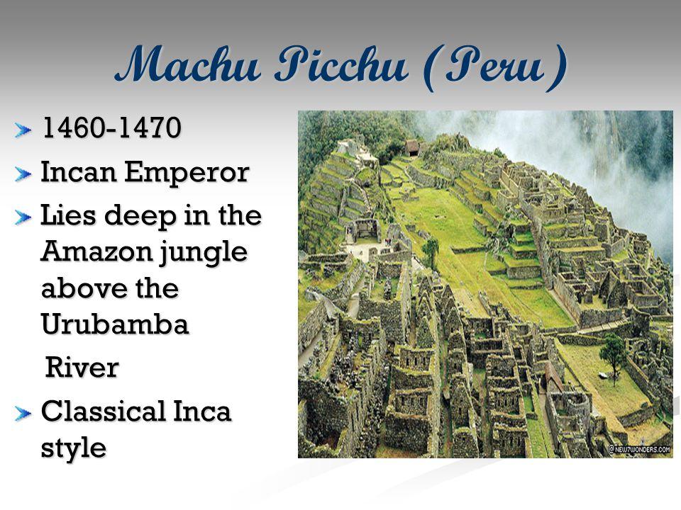 Machu Picchu (Peru) 1460-1470 Incan Emperor Lies deep in the Amazon jungle above the Urubamba River River Classical Inca style