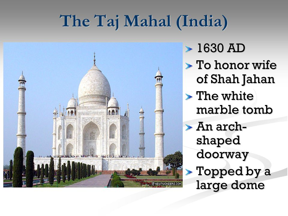 The Taj Mahal (India) 1630 AD To honor wife of Shah Jahan The white marble tomb An arch- shaped doorway Topped by a large dome