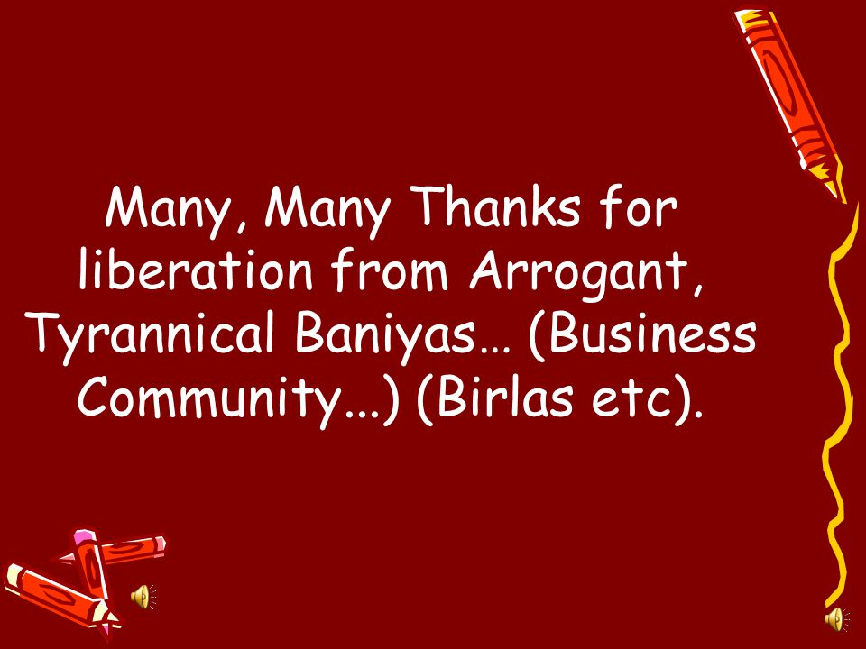 Many, Many Thanks for liberation from Arrogant, Tyrannical Baniyas… (Business Community...) (Birlas etc).