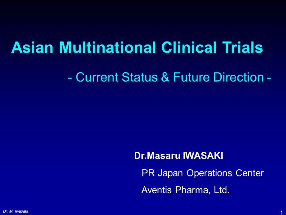Dr. M. Iwasaki 1 Asian Multinational Clinical Trials - Current Status & Future Direction - Dr.Masaru IWASAKI PR Japan Operations Center Aventis Pharma