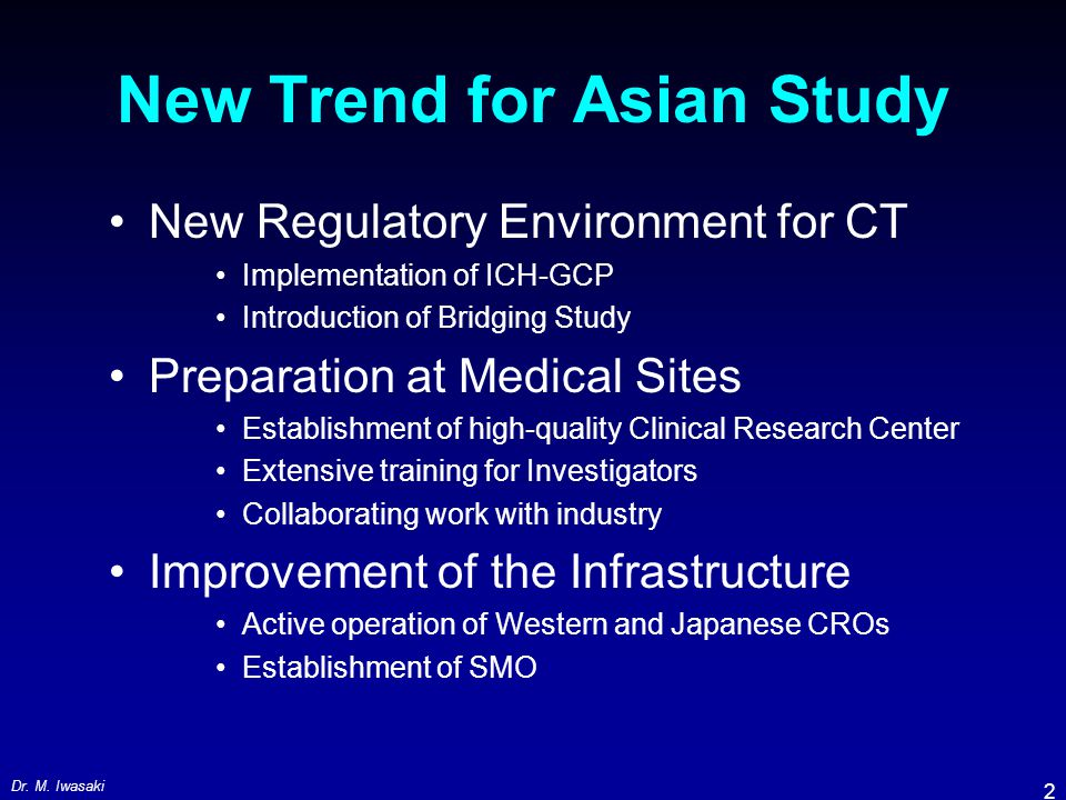 Dr. M. Iwasaki 2 New Trend for Asian Study New Regulatory Environment for CT Implementation of ICH-GCP Introduction of Bridging Study Preparation at M