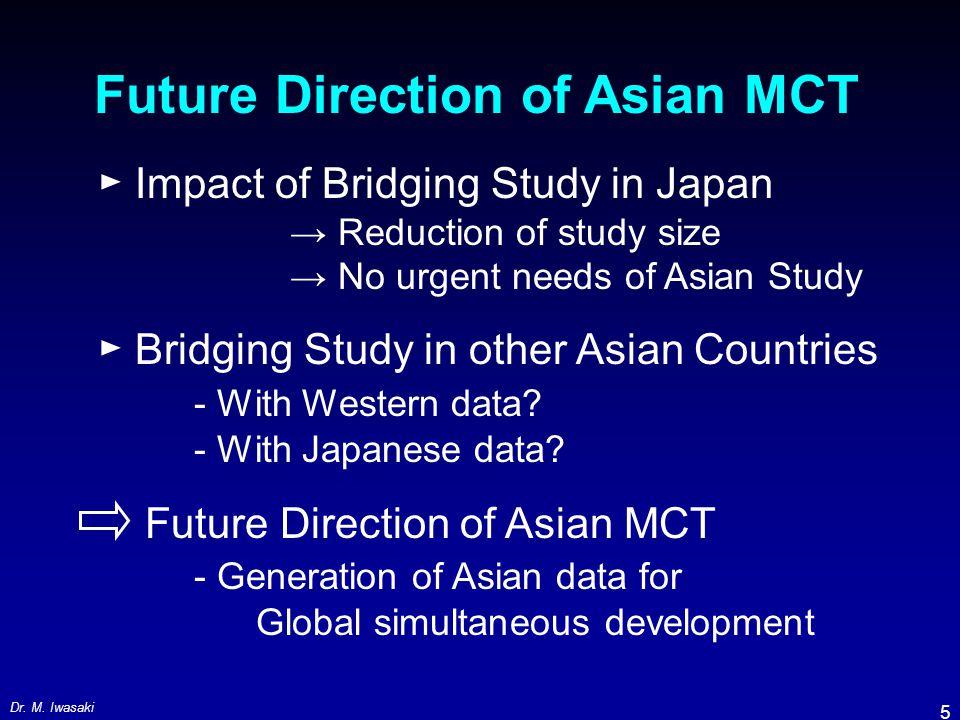Dr. M. Iwasaki 5 Future Direction of Asian MCT ► Impact of Bridging Study in Japan → Reduction of study size → No urgent needs of Asian Study ► Bridgi