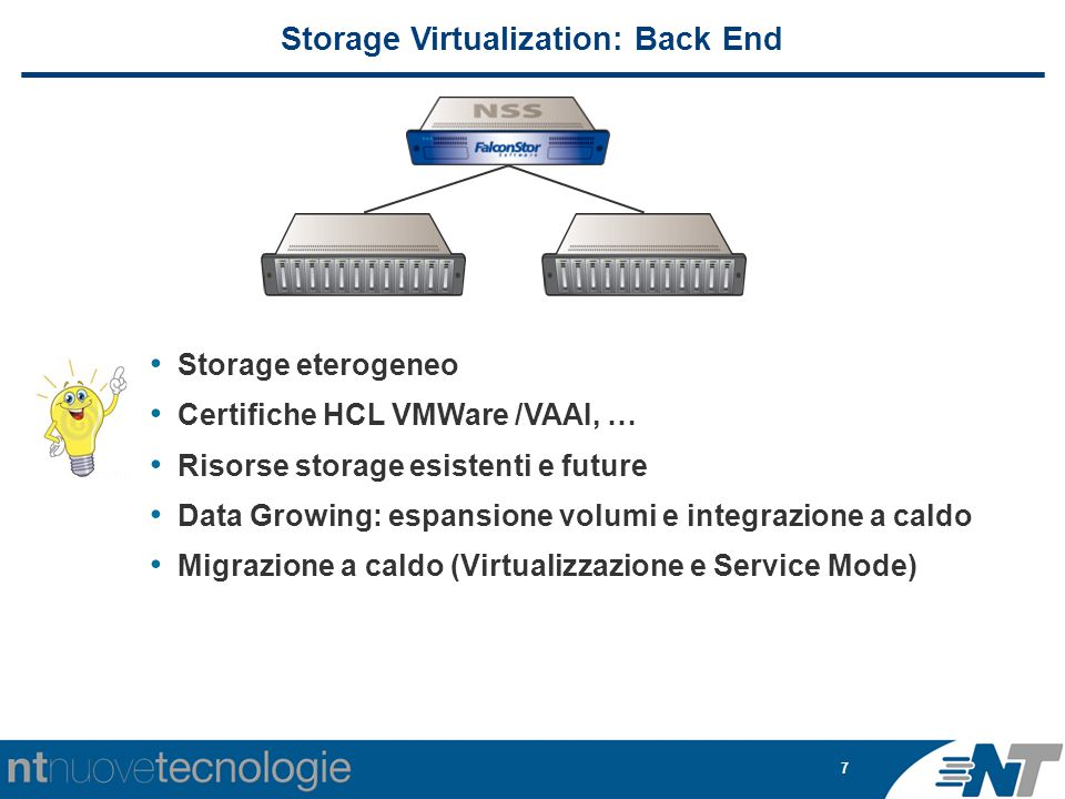 7 Storage eterogeneo Certifiche HCL VMWare /VAAI, … Risorse storage esistenti e future Data Growing: espansione volumi e integrazione a caldo Migrazione a caldo (Virtualizzazione e Service Mode) Storage Virtualization: Back End