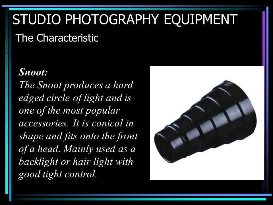 STUDIO PHOTOGRAPHY EQUIPMENT The Characteristic Snoot: The Snoot produces a hard edged circle of light and is one of the most popular accessories.