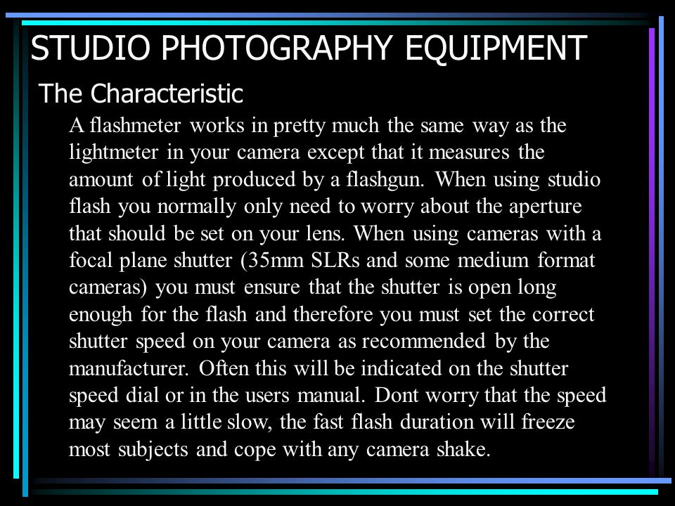 STUDIO PHOTOGRAPHY EQUIPMENT The Characteristic A flashmeter works in pretty much the same way as the lightmeter in your camera except that it measures the amount of light produced by a flashgun.