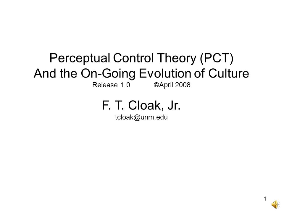 1 Perceptual Control Theory (PCT) And the On-Going Evolution of Culture Release 1.0 ©April 2008 F. T. Cloak, Jr. tcloak@unm.edu