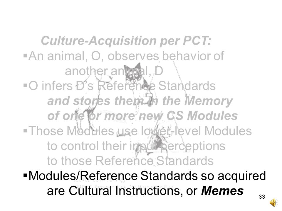 33 Culture-Acquisition per PCT:  An animal, O, observes behavior of another animal, D  O infers D's Reference Standards and stores them in the Memory of one or more new CS Modules  Those Modules use lower-level Modules to control their input perceptions to those Reference Standards  Modules/Reference Standards so acquired are Cultural Instructions, or Memes
