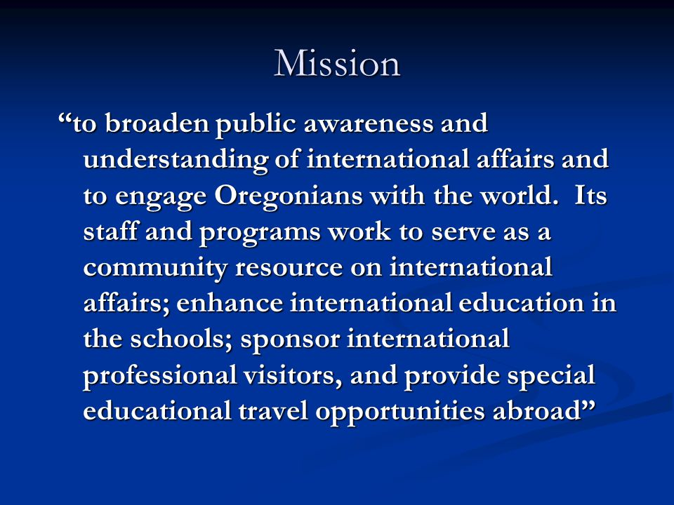 to broaden public awareness and understanding of international affairs and to engage Oregonians with the world.