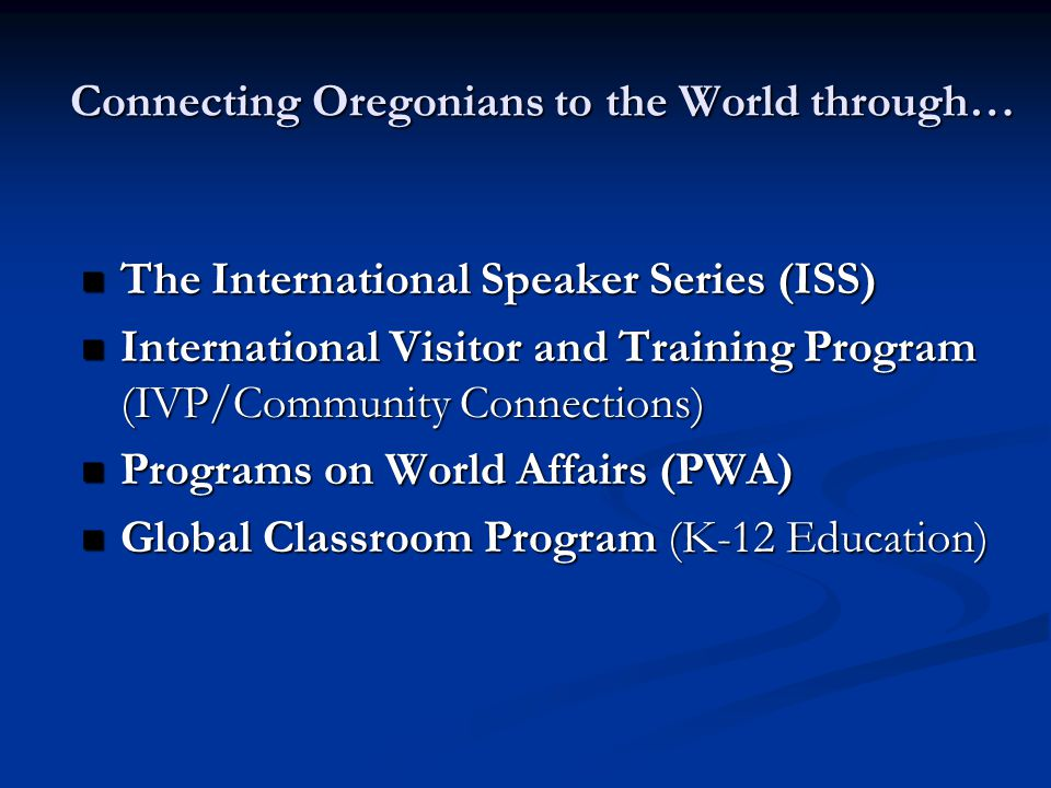 The International Speaker Series (ISS) The International Speaker Series (ISS) International Visitor and Training Program (IVP/Community Connections) International Visitor and Training Program (IVP/Community Connections) Programs on World Affairs (PWA) Programs on World Affairs (PWA) Global Classroom Program (K-12 Education) Global Classroom Program (K-12 Education) Connecting Oregonians to the World through…