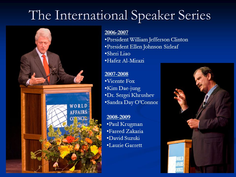 The International Speaker Series 2006-2007 President William Jefferson Clinton President Ellen Johnson Sirleaf Sheri Liao Hafez Al-Mirazi 2007-2008 Vicente Fox Kim Dae-jung Dr.