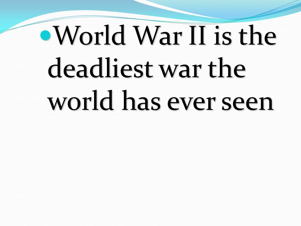 World War II is the deadliest war the world has ever seen World War II is the deadliest war the world has ever seen
