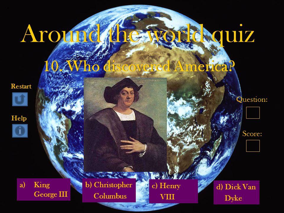 a)King George IIIKing George III d) Dick Van Dyke b) Christopher Columbus c) Henry VIII Question: Score: Restart Help