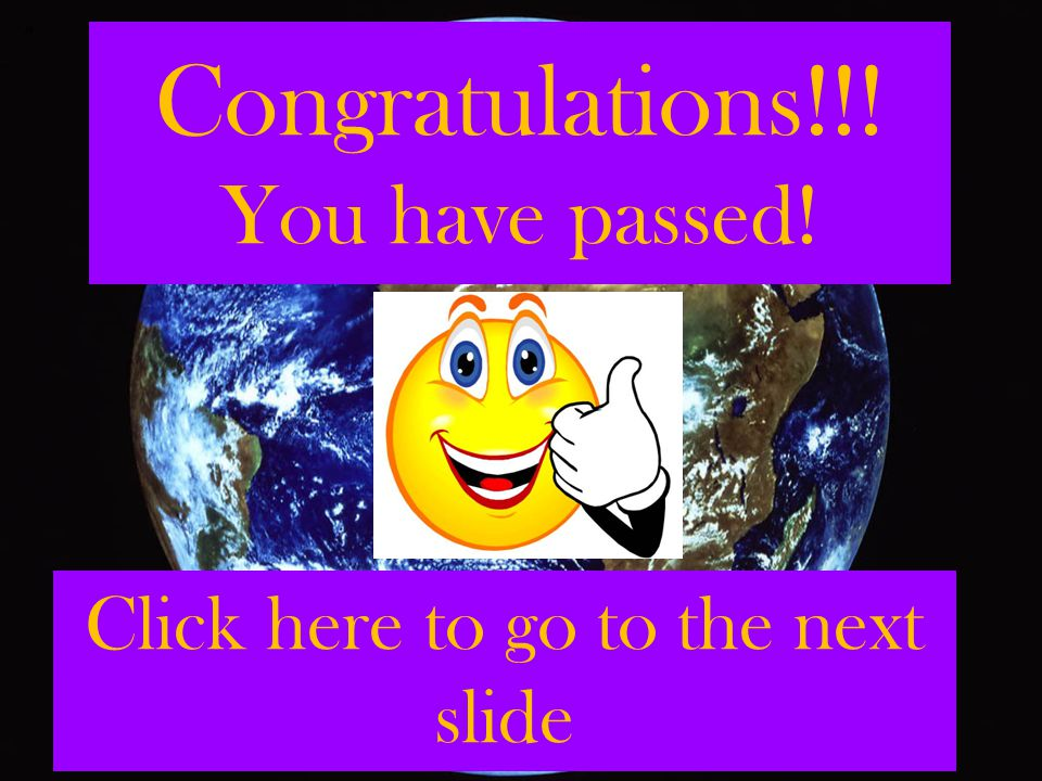Congratulations!!! You have passed! Click here to go to the next slide