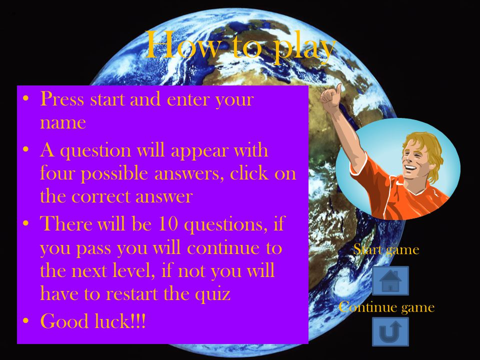 How to play Press start and enter your name A question will appear with four possible answers, click on the correct answer There will be 10 questions, if you pass you will continue to the next level, if not you will have to restart the quiz Good luck!!.