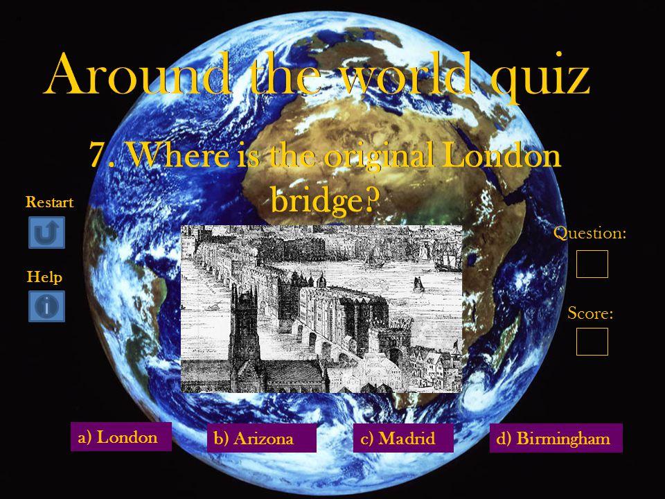 a) London d) Birminghamb) Arizonac) Madrid Question: Score: Restart Help