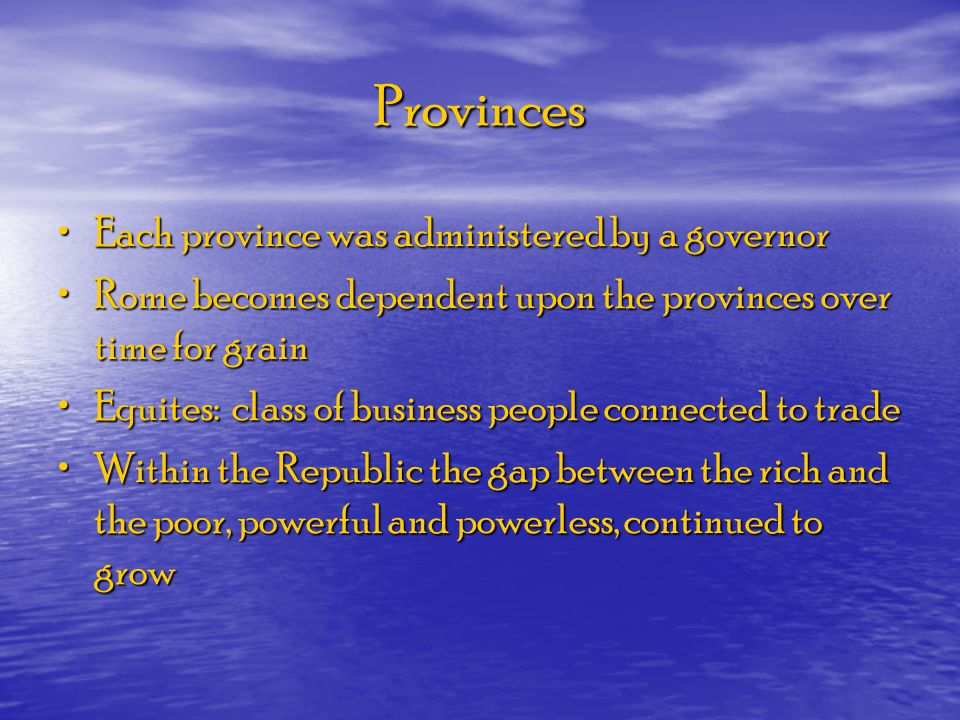 Provinces Each province was administered by a governor Each province was administered by a governor Rome becomes dependent upon the provinces over tim