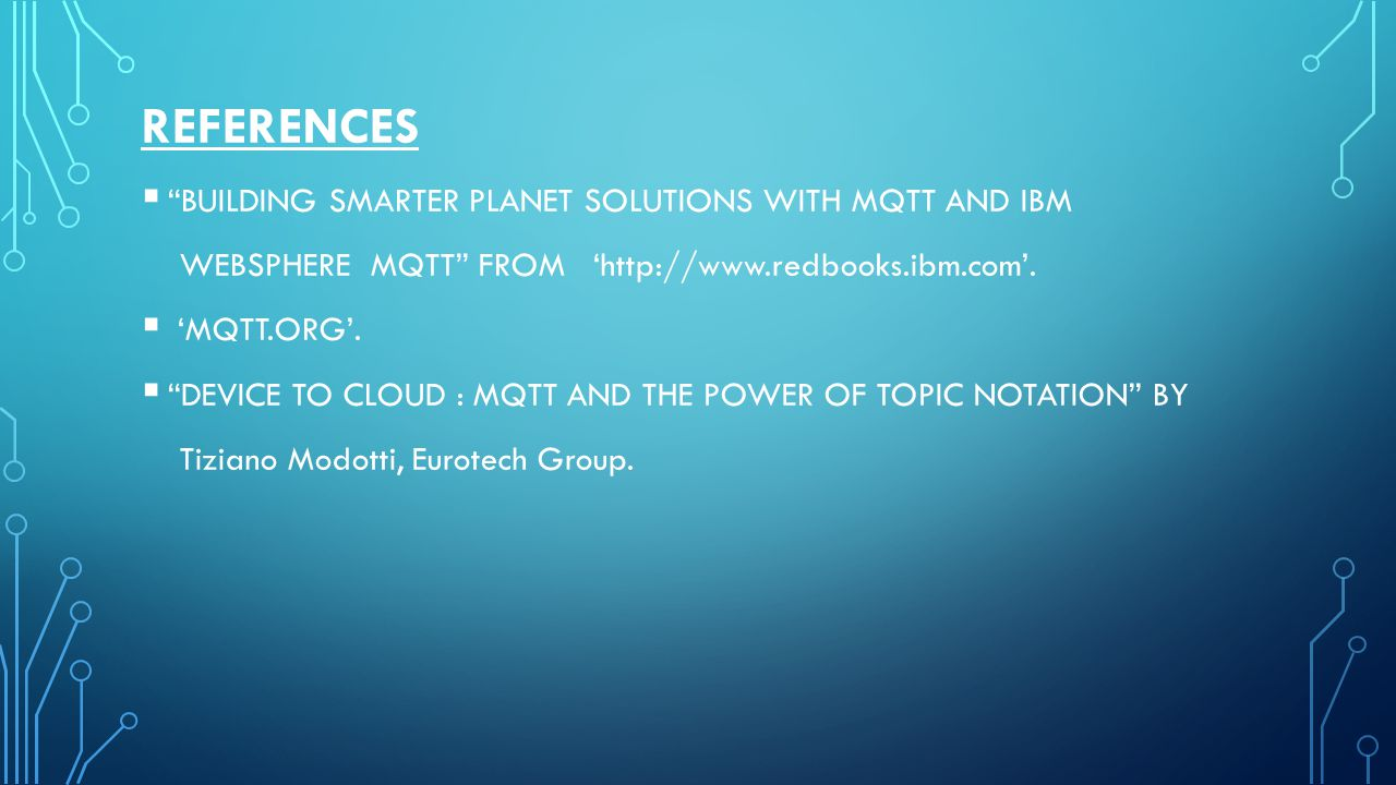 """REFERENCES  """"BUILDING SMARTER PLANET SOLUTIONS WITH MQTT AND IBM WEBSPHERE MQTT"""" FROM 'http://www.redbooks.ibm.com'.  'MQTT.ORG'.  """"DEVICE TO CLOUD"""