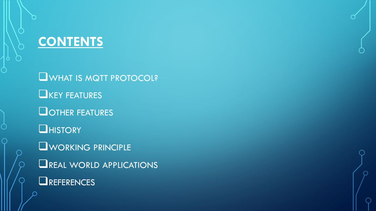 CONTENTS  WHAT IS MQTT PROTOCOL?  KEY FEATURES  OTHER FEATURES  HISTORY  WORKING PRINCIPLE  REAL WORLD APPLICATIONS  REFERENCES