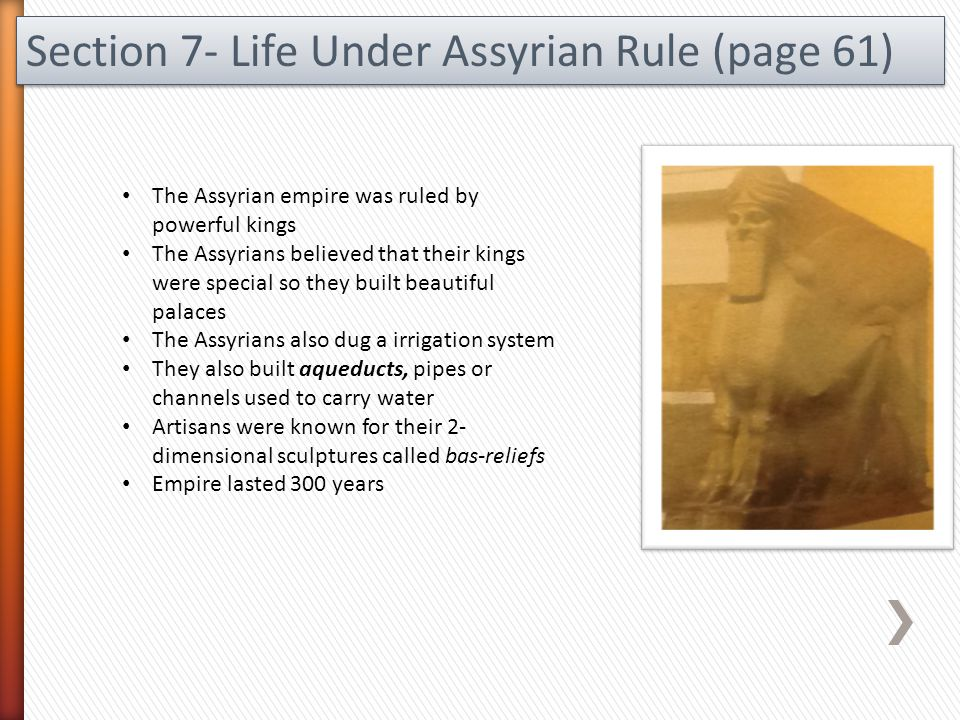 Section 7- Life Under Assyrian Rule (page 61) The Assyrian empire was ruled by powerful kings The Assyrians believed that their kings were special so