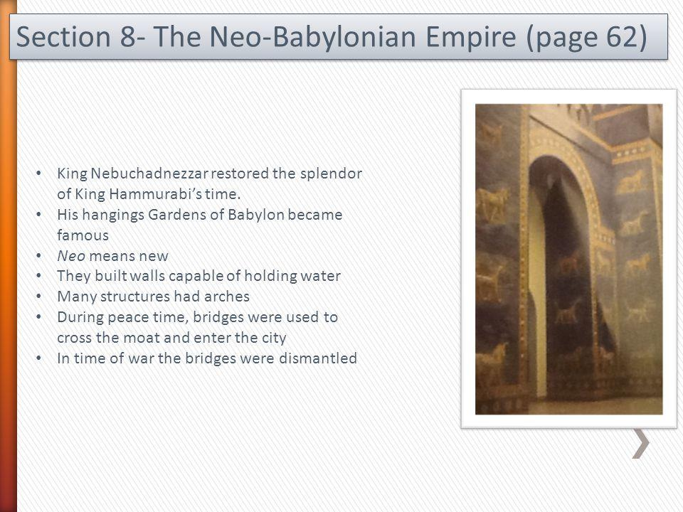 Section 8- The Neo-Babylonian Empire (page 62) King Nebuchadnezzar restored the splendor of King Hammurabi's time. His hangings Gardens of Babylon bec