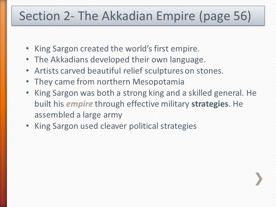 Section 2- The Akkadian Empire (page 56) King Sargon created the world's first empire. The Akkadians developed their own language. Artists carved beau