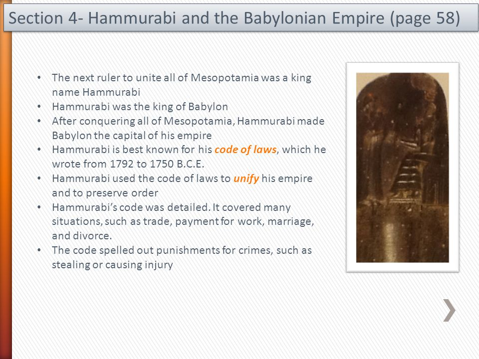Section 4- Hammurabi and the Babylonian Empire (page 58) The next ruler to unite all of Mesopotamia was a king name Hammurabi Hammurabi was the king o