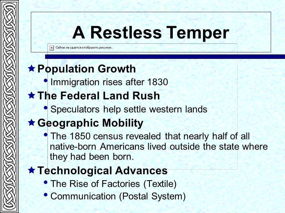 A Restless Temper  Population Growth  Immigration rises after 1830  The Federal Land Rush  Speculators help settle western lands  Geographic Mobility  The 1850 census revealed that nearly half of all native-born Americans lived outside the state where they had been born.